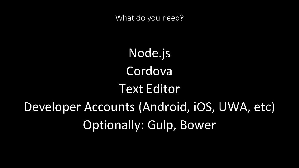 What do you need? Node. js Cordova Text Editor Developer Accounts (Android, i. OS,