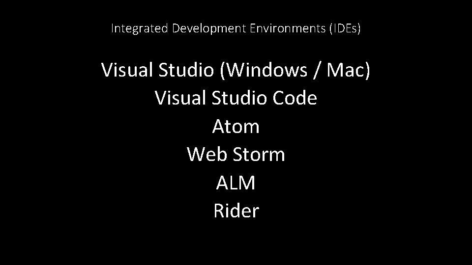 Integrated Development Environments (IDEs) Visual Studio (Windows / Mac) Visual Studio Code Atom Web