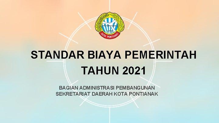 STANDAR BIAYA PEMERINTAH TAHUN 2021 BAGIAN ADMINISTRASI PEMBANGUNAN SEKRETARIAT DAERAH KOTA PONTIANAK