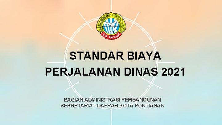 STANDAR BIAYA PERJALANAN DINAS 2021 BAGIAN ADMINISTRASI PEMBANGUNAN SEKRETARIAT DAERAH KOTA PONTIANAK