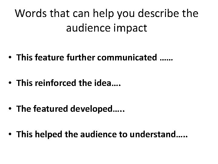 Words that can help you describe the audience impact • This feature further communicated