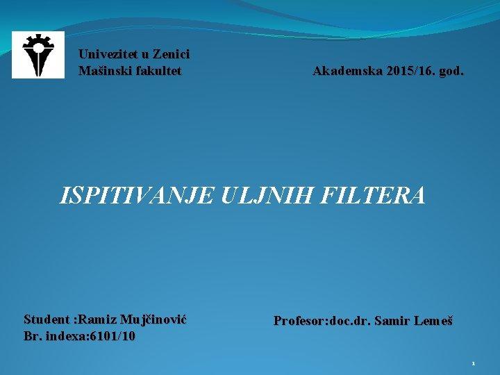 Univezitet u Zenici Mašinski fakultet Akademska 2015/16. god. ISPITIVANJE ULJNIH FILTERA Student : Ramiz