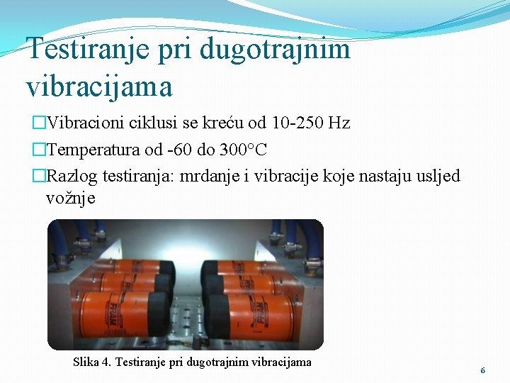 Testiranje pri dugotrajnim vibracijama �Vibracioni ciklusi se kreću od 10 -250 Hz �Temperatura od