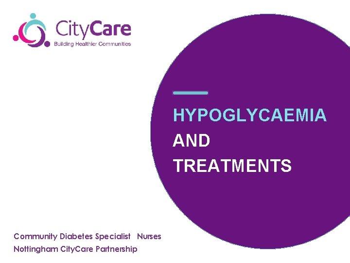 HYPOGLYCAEMIA AND TREATMENTS Community Diabetes Specialist Nurses Nottingham City. Care Partnership