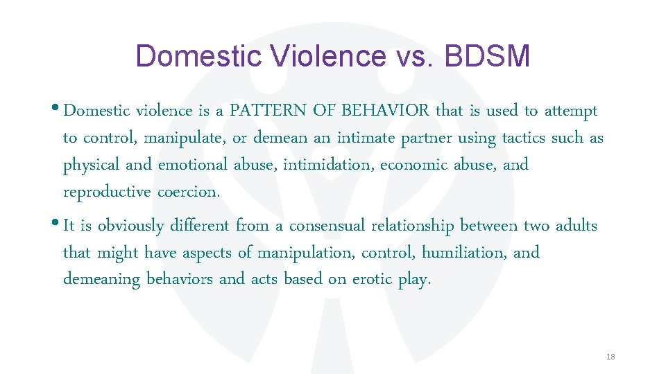 Domestic Violence vs. BDSM • Domestic violence is a PATTERN OF BEHAVIOR that is