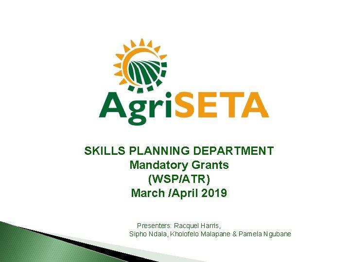 SKILLS PLANNING DEPARTMENT Mandatory Grants (WSP/ATR) March /April 2019 Presenters: Racquel Harris, Sipho Ndala,