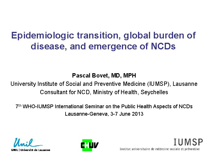 Epidemiologic transition, global burden of disease, and emergence of NCDs Pascal Bovet, MD, MPH