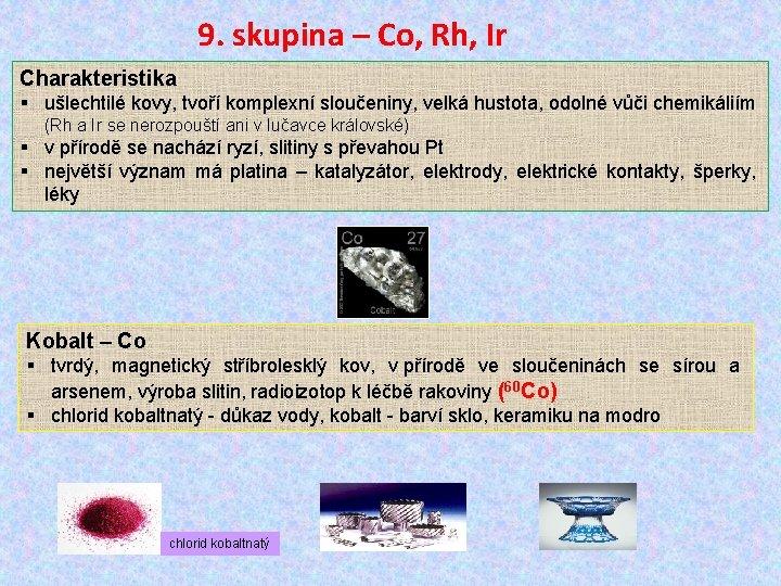 9. skupina – Co, Rh, Ir Charakteristika § ušlechtilé kovy, tvoří komplexní sloučeniny, velká