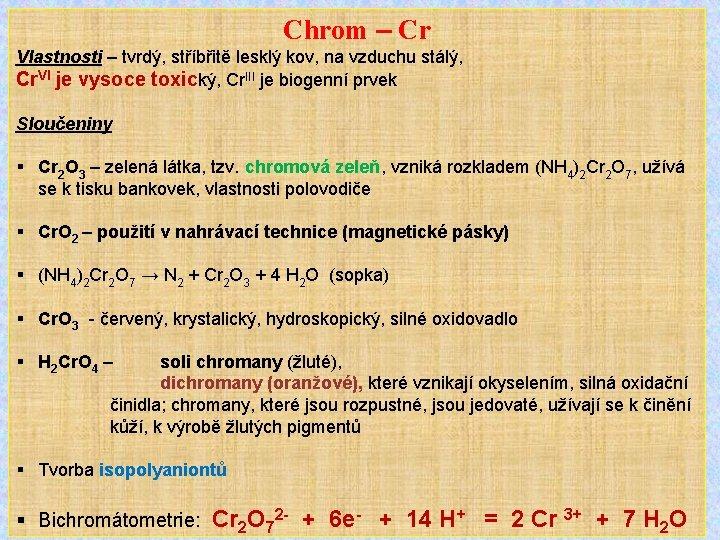 Chrom – Cr Vlastnosti – tvrdý, stříbřitě lesklý kov, na vzduchu stálý, Cr. VI