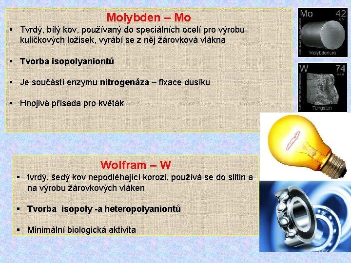 Molybden – Mo § Tvrdý, bílý kov, používaný do speciálních ocelí pro výrobu kuličkových