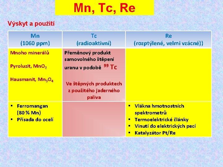 Mn, Tc, Re Výskyt a použití Mn (1060 ppm) Mnoho minerálů Pyroluzit, Mn. O