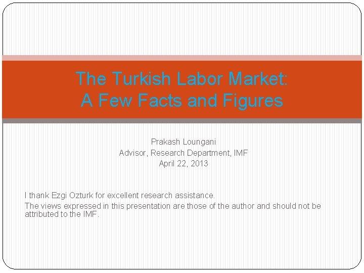 The Turkish Labor Market: A Few Facts and Figures Prakash Loungani Advisor, Research Department,