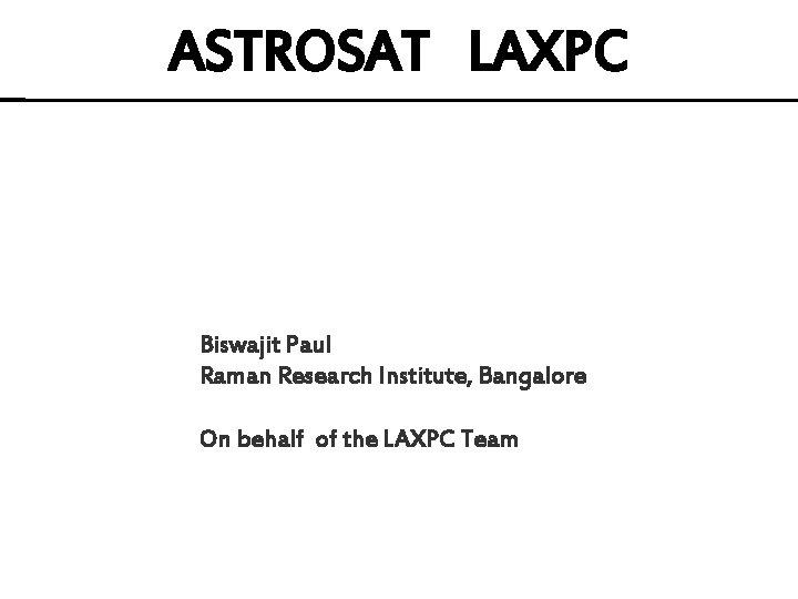 ASTROSAT LAXPC Biswajit Paul Raman Research Institute, Bangalore On behalf of the LAXPC Team