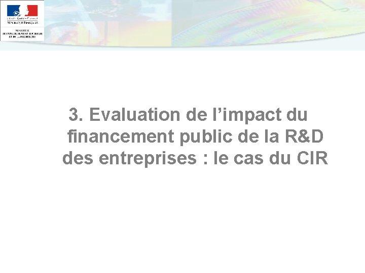 3. Evaluation de l'impact du financement public de la R&D des entreprises : le