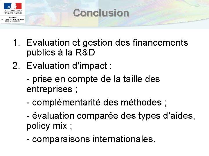 Conclusion 1. Evaluation et gestion des financements publics à la R&D 2. Evaluation d'impact
