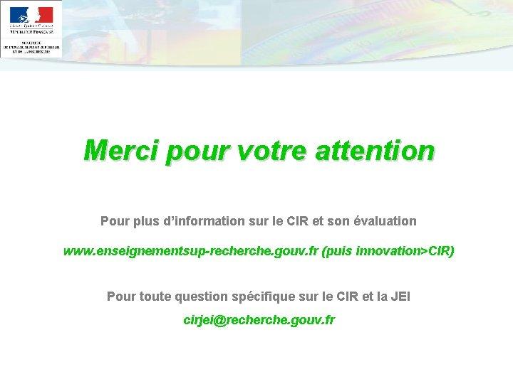 Merci pour votre attention Pour plus d'information sur le CIR et son évaluation www.