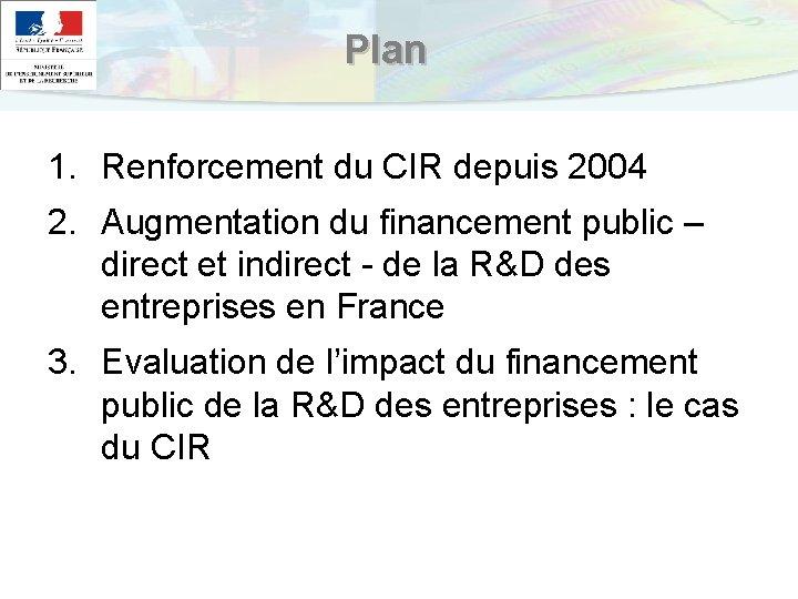 Plan 1. Renforcement du CIR depuis 2004 2. Augmentation du financement public – direct