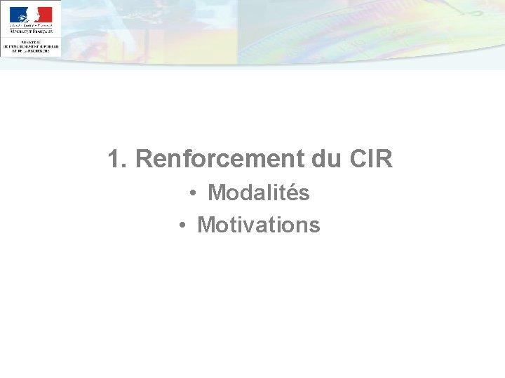 1. Renforcement du CIR • Modalités • Motivations