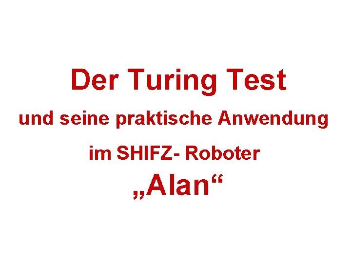 """Der Turing Test und seine praktische Anwendung im SHIFZ- Roboter """"Alan"""""""