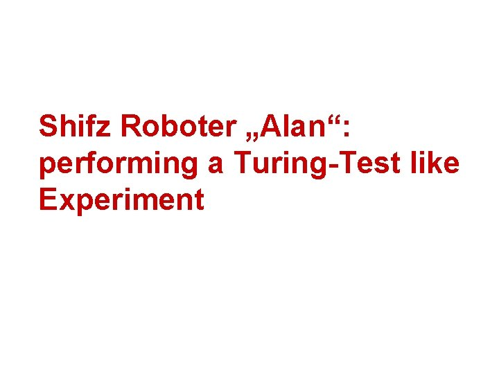 """Shifz Roboter """"Alan"""": performing a Turing-Test like Experiment"""