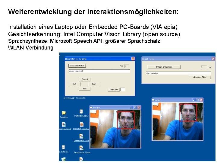 Weiterentwicklung der Interaktionsmöglichkeiten: Installation eines Laptop oder Embedded PC-Boards (VIA epia) Gesichtserkennung: Intel Computer