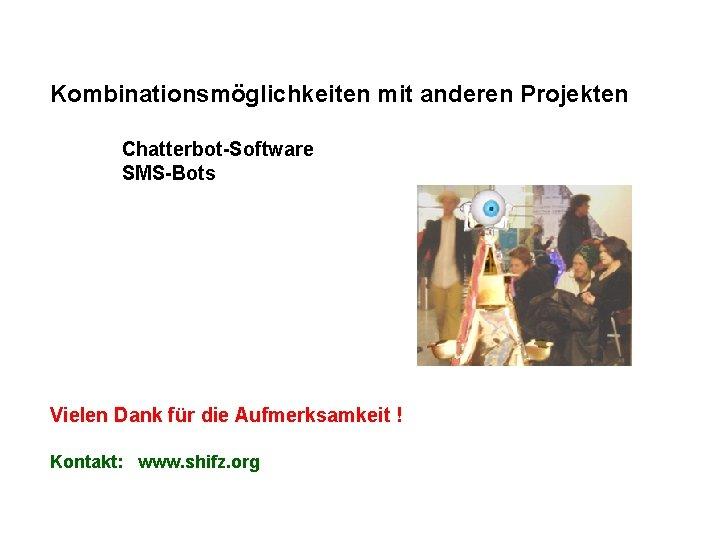 Kombinationsmöglichkeiten mit anderen Projekten Chatterbot-Software SMS-Bots Vielen Dank für die Aufmerksamkeit ! Kontakt: www.