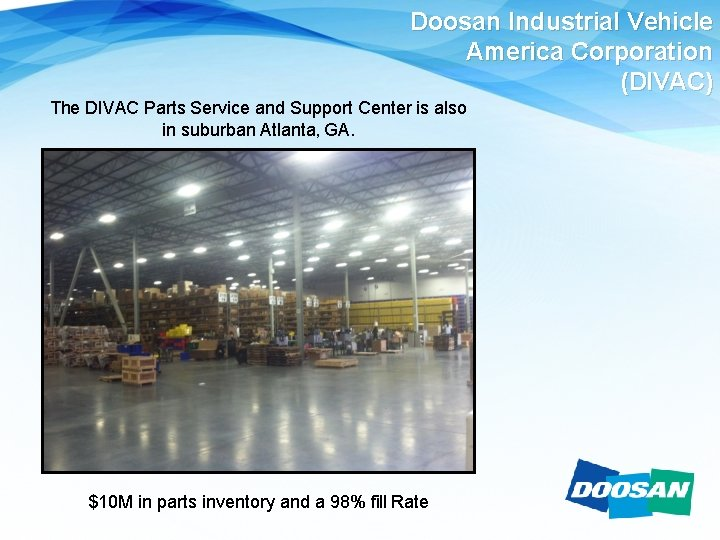 Doosan Industrial Vehicle America Corporation (DIVAC) The DIVAC Parts Service and Support Center is