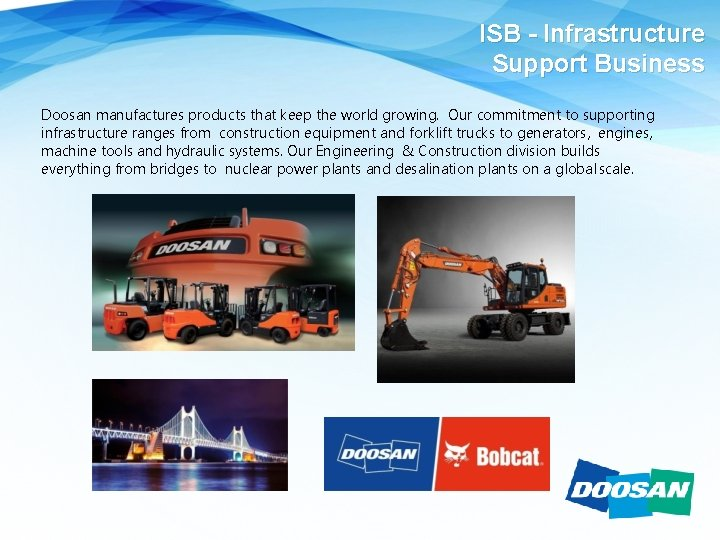 ISB - Infrastructure Support Business Doosan manufactures products that keep the world growing. Our