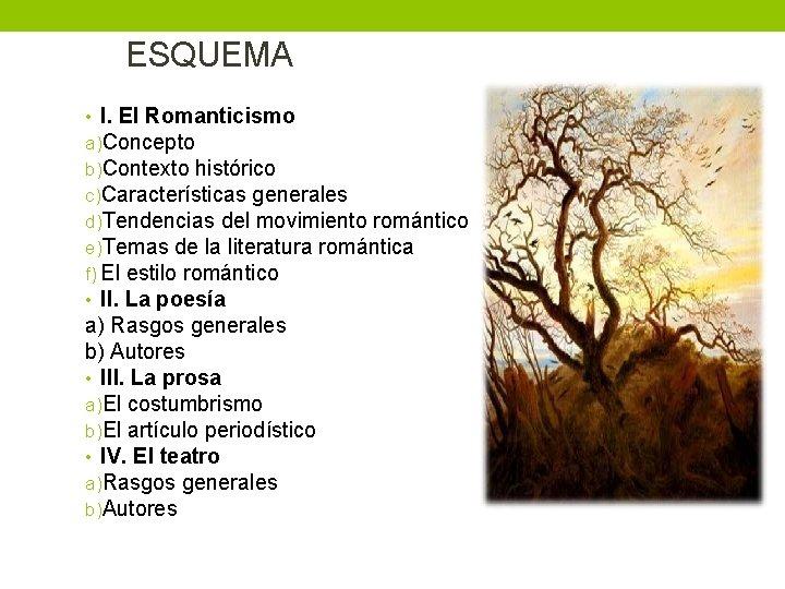 ESQUEMA • I. El Romanticismo a)Concepto b)Contexto histórico c)Características generales d)Tendencias del movimiento romántico