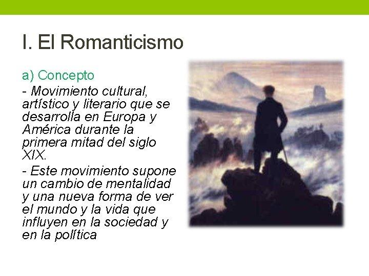 I. El Romanticismo a) Concepto - Movimiento cultural, artístico y literario que se desarrolla