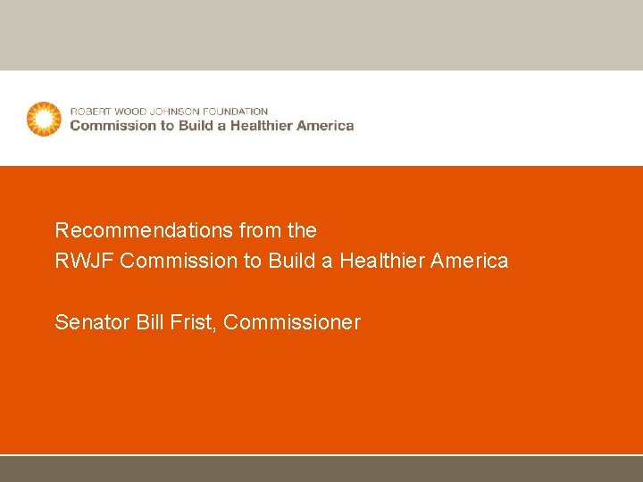 Recommendations from the RWJF Commission to Build a Healthier America Senator Bill Frist, Commissioner
