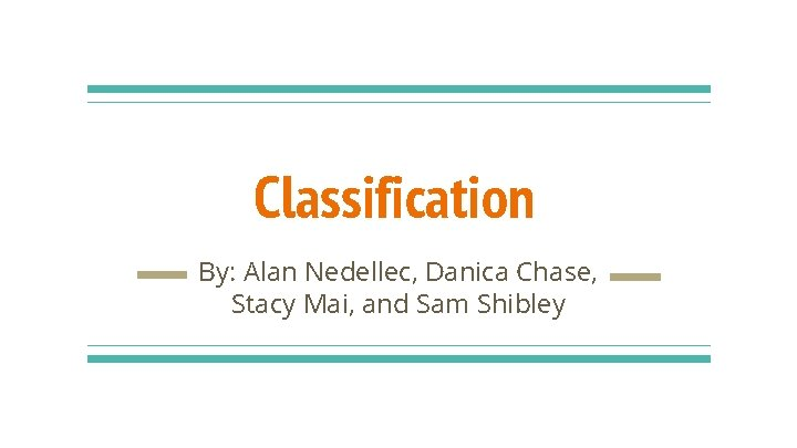 Classification By: Alan Nedellec, Danica Chase, Stacy Mai, and Sam Shibley