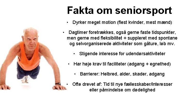 Fakta om seniorsport • Dyrker meget motion (flest kvinder, mest mænd) • Dagtimer foretrækkes,