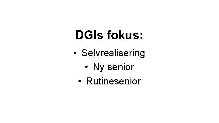 DGIs fokus: • Selvrealisering • Ny senior • Rutinesenior