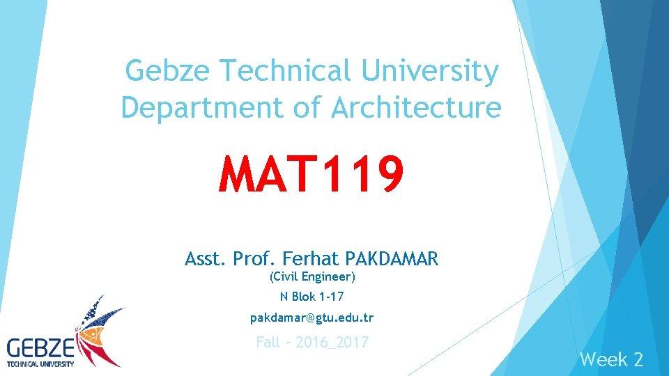 Gebze Technical University Department of Architecture MAT 119 Asst. Prof. Ferhat PAKDAMAR (Civil Engineer)