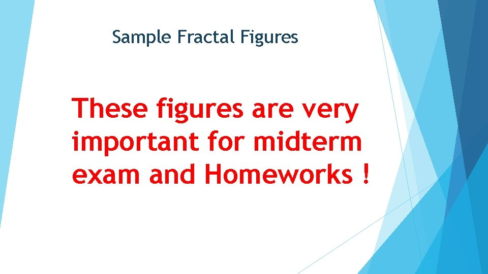 Sample Fractal Figures These figures are very important for midterm exam and Homeworks !