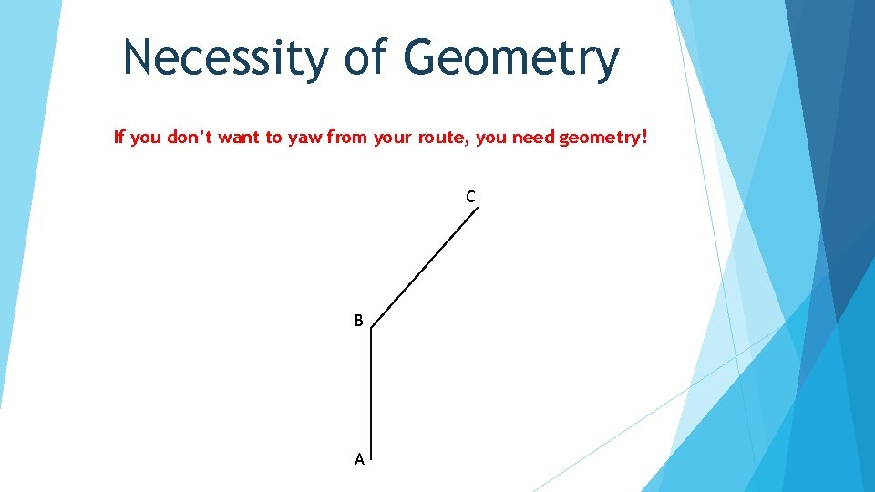 Necessity of Geometry If you don't want to yaw from your route, you need