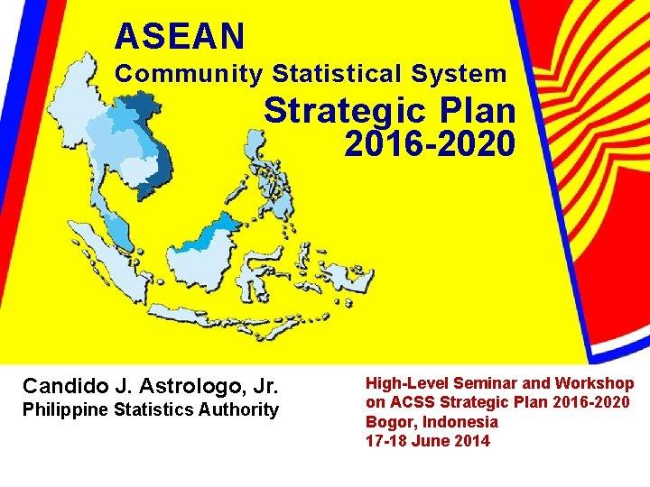 ASEAN Community Statistical System Strategic Plan 2016 -2020 Candido J. Astrologo, Jr. Philippine Statistics