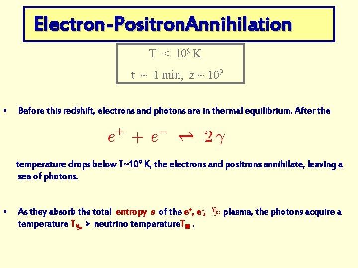 Electron-Positron. Annihilation T < 109 K t ~ 1 min, z ~ 109 •