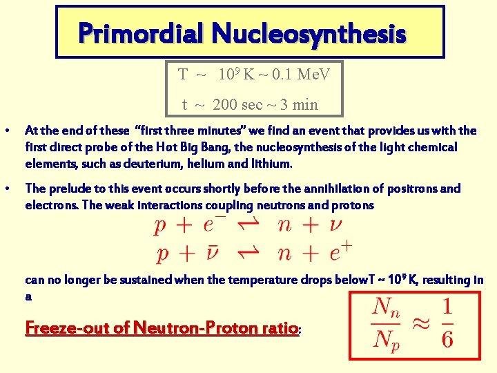 Primordial Nucleosynthesis T ~ 109 K ~ 0. 1 Me. V t ~ 200