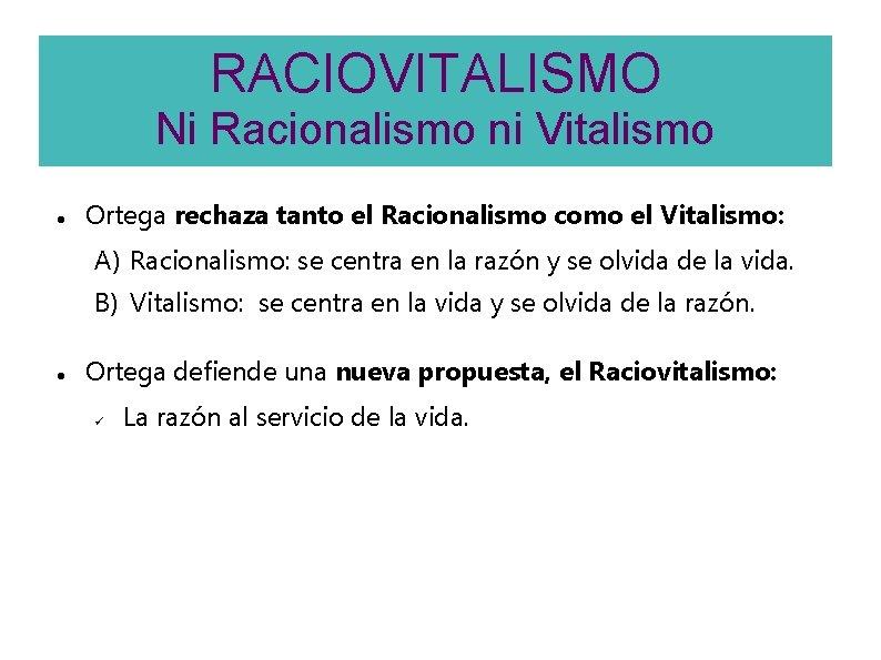 RACIOVITALISMO Ni Racionalismo ni Vitalismo Ortega rechaza tanto el Racionalismo como el Vitalismo: A)