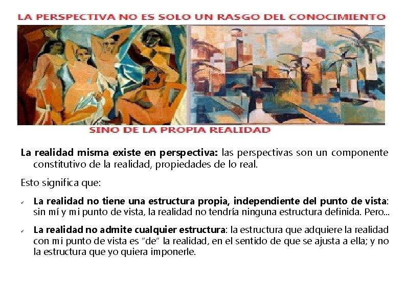 La realidad misma existe en perspectiva: las perspectivas son un componente constitutivo de la