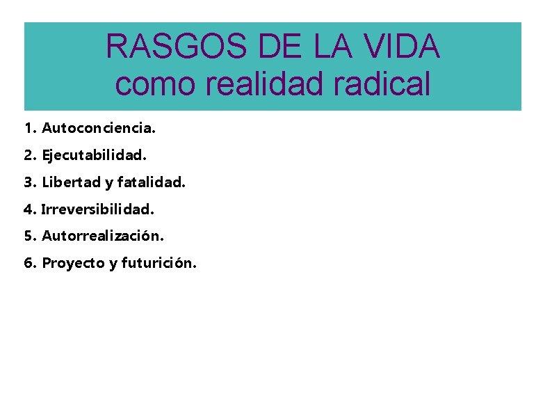 RASGOS DE LA VIDA como realidad radical 1. Autoconciencia. 2. Ejecutabilidad. 3. Libertad y
