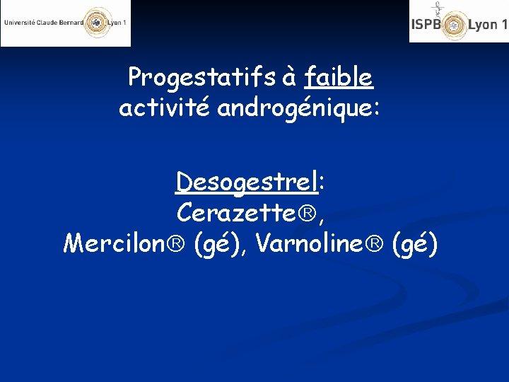 Progestatifs à faible activité androgénique: Desogestrel: Cerazette , Mercilon (gé), Varnoline (gé)