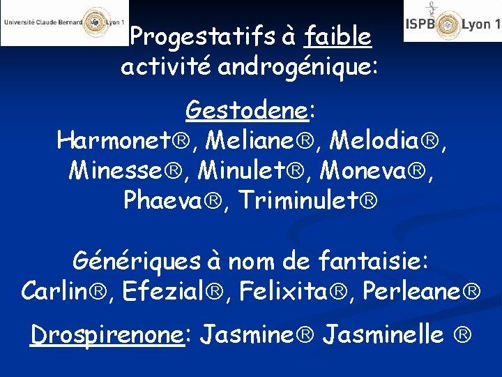 Progestatifs à faible activité androgénique: Gestodene: Harmonet , Meliane , Melodia , Minesse ,
