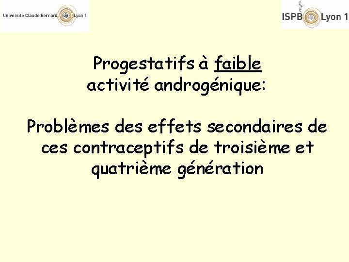 Progestatifs à faible activité androgénique: Problèmes des effets secondaires de ces contraceptifs de troisième
