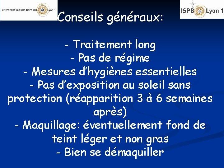 Conseils généraux: - Traitement long - Pas de régime - Mesures d'hygiènes essentielles -