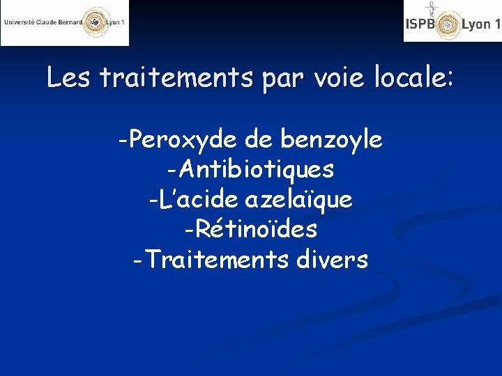 Les traitements par voie locale: -Peroxyde de benzoyle -Antibiotiques -L'acide azelaïque -Rétinoïdes -Traitements divers