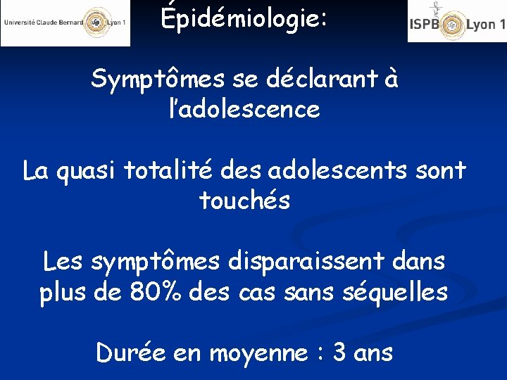 Épidémiologie: Symptômes se déclarant à l'adolescence La quasi totalité des adolescents sont touchés Les