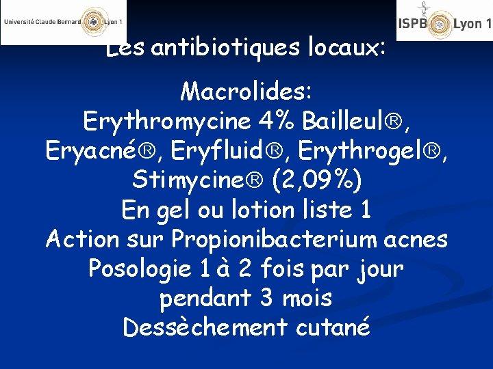 Les antibiotiques locaux: Macrolides: Erythromycine 4% Bailleul , Eryacné , Eryfluid , Erythrogel ,